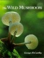 McCarthy : Wild Mushroom : A photographing exploration of fungi in the wild