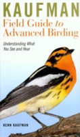 Kaufman : Kaufman Field Guide to Advanced Birding : Understanding What you See and Hear