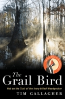 Gallagher: The Grail Bird : Hot on the Trail of the Ivory-Billed Woodpecker