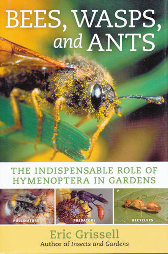 Grissell: Bees, Wasps, and Ants : The Indispensable Role of Hymenoptera in Gardens